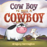 book cover of Cow Boy is Not a Cowboy by Gregory Barrington depicting an irritated looking cow next to a happy looking goat holding a cowboy hat